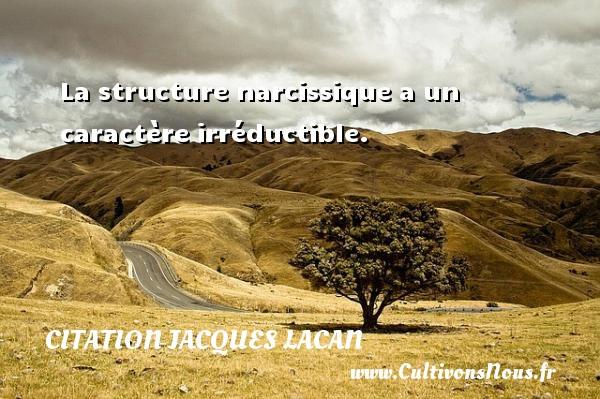 La structure narcissique a un caractère irréductible. Une citation de Jacques Lacan CITATION JACQUES LACAN