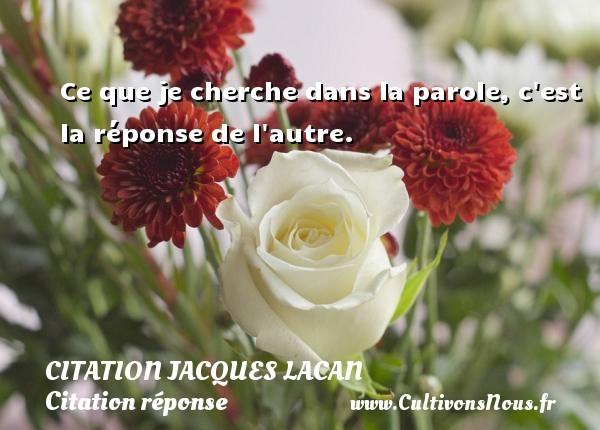 Ce que je cherche dans la parole, c est la réponse de l autre. Une citation de Jacques Lacan CITATION JACQUES LACAN - Citation réponse