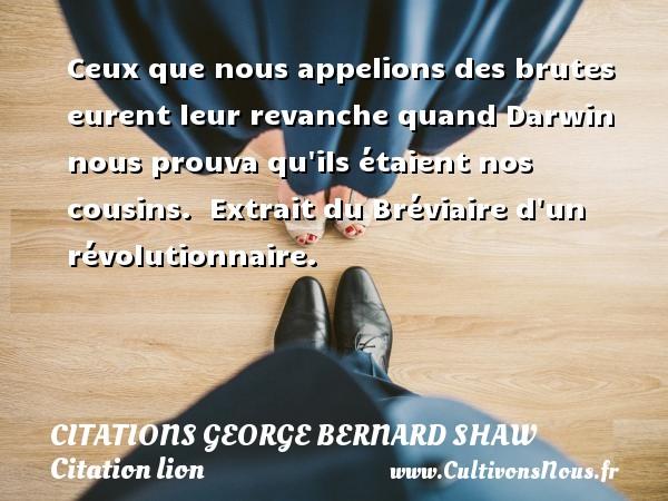 Citations George Bernard Shaw - Citation lion - Ceux que nous appelions des brutes eurent leur revanche quand Darwin nous prouva qu ils étaient nos cousins.   Extrait du Bréviaire d un révolutionnaire.   Une citation de George Bernard Shaw CITATIONS GEORGE BERNARD SHAW