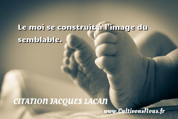 Le moi se construit à l image du semblable. Une citation de Jacques Lacan CITATION JACQUES LACAN