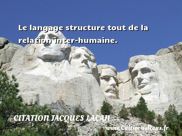 Le langage structure tout de la relation inter-humaine. Une citation de Jacques Lacan CITATION JACQUES LACAN