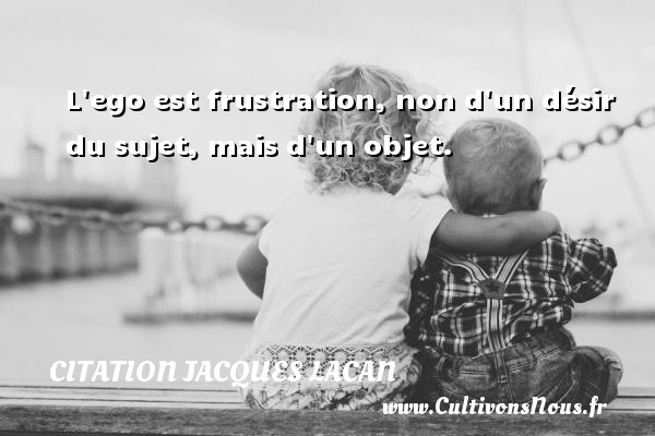L ego est frustration, non d un désir du sujet, mais d un objet. Une citation de Jacques Lacan CITATION JACQUES LACAN - Citation frustration - Citations désir