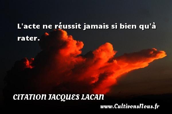 L acte ne réussit jamais si bien qu à rater. Une citation de Jacques Lacan CITATION JACQUES LACAN