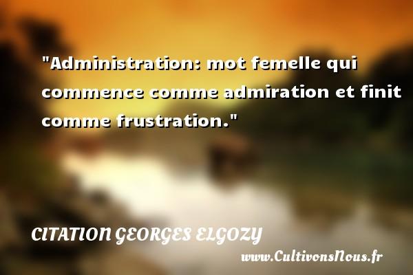 Administration: mot femelle qui commence comme admiration et finit comme frustration. Une citation de Georges Elgozy CITATION GEORGES ELGOZY - Citation frustration