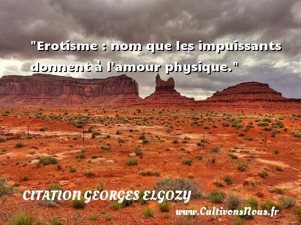 Erotisme : nom que les impuissants donnent à l amour physique. Une citation de Georges Elgozy CITATION GEORGES ELGOZY