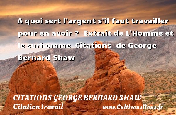 Citations George Bernard Shaw - Citation travail - A quoi sert l argent s il faut travailler pour en avoir ?   Extrait de L Homme et le surhomme    Citations   de George Bernard Shaw CITATIONS GEORGE BERNARD SHAW