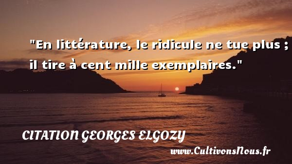 En littérature, le ridicule ne tue plus ; il tire à cent mille exemplaires. Une citation de Georges Elgozy CITATION GEORGES ELGOZY - Citation Georges Elgozy - Citation ridicule