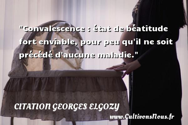 Convalescence : état de béatitude fort enviable, pour peu qu il ne soit précédé d aucune maladie. Une citation de Georges Elgozy CITATION GEORGES ELGOZY - Citation état