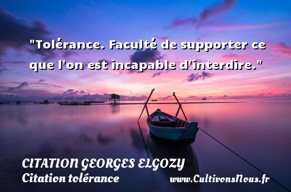 Citation Georges Elgozy - Citation porte - Citation tolérance - Tolérance. Faculté de supporter ce que l on est incapable d interdire. Une citation de Georges Elgozy CITATION GEORGES ELGOZY
