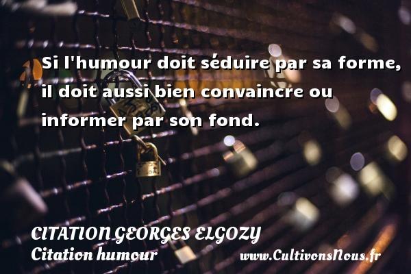 Si l humour doit séduire par sa forme, il doit aussi bien convaincre ou informer par son fond. Une citation de Georges Elgozy CITATION GEORGES ELGOZY - Citation humour