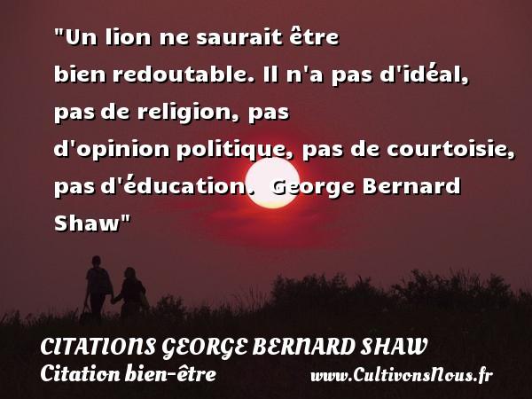 Citations George Bernard Shaw - Citation bien-être - Citation éducation - Citation lion - Un lion ne saurait être bienredoutable. Il n a pas d idéal, pasde religion, pas d opinionpolitique, pas de courtoisie, pasd éducation.   George Bernard Shaw   Une citation sur bien-être   CITATIONS GEORGE BERNARD SHAW