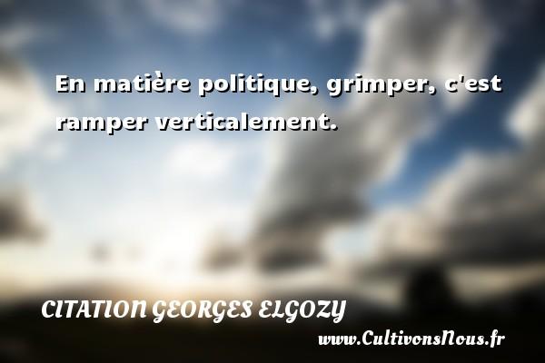 En matière politique, grimper, c est ramper verticalement. Une citation de Georges Elgozy CITATION GEORGES ELGOZY