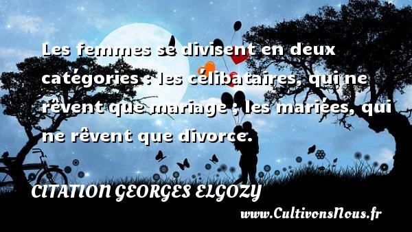 Les femmes se divisent en deux catégories : les célibataires, qui ne rêvent que mariage ; les mariées, qui ne rêvent que divorce. Une citation de Georges Elgozy CITATION GEORGES ELGOZY