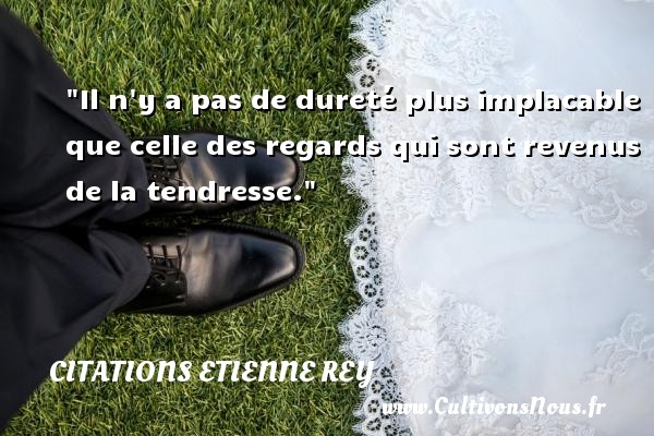 Il n y a pas de dureté plus implacable que celle des regards qui sont revenus de la tendresse. Une citation d  Etienne Rey CITATIONS ETIENNE REY - Citation tendresse