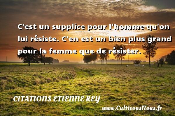 Citations Etienne Rey - C est un supplice pour l homme qu on lui résiste. C en est un bien plus grand pour la femme que de résister. Une citation d  Etienne Rey CITATIONS ETIENNE REY