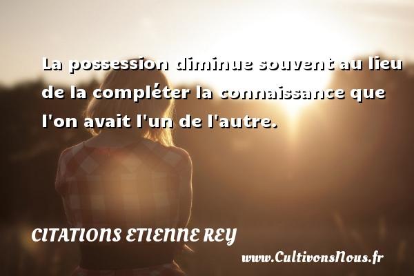 Citations Etienne Rey - La possession diminue souvent au lieu de la compléter la connaissance que l on avait l un de l autre. Une citation d  Etienne Rey CITATIONS ETIENNE REY