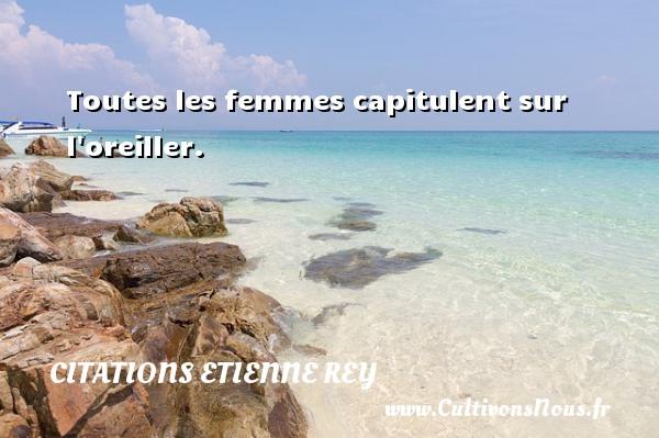 Citations Etienne Rey - Toutes les femmes capitulent sur l oreiller. Une citation d  Etienne Rey CITATIONS ETIENNE REY