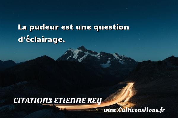 Citations Etienne Rey - La pudeur est une question d éclairage. Une citation d  Etienne Rey CITATIONS ETIENNE REY