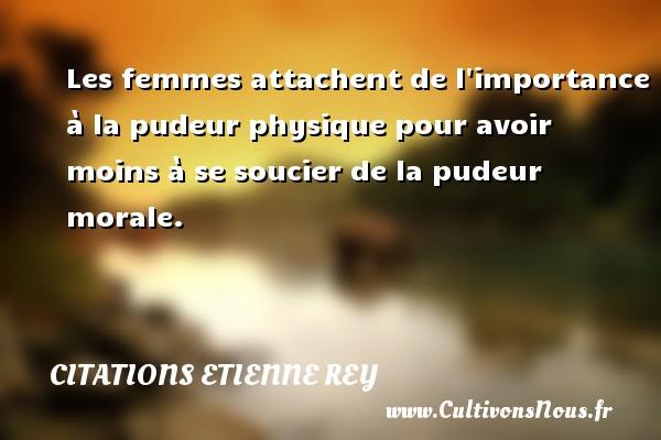 Citations Etienne Rey - Les femmes attachent de l importance à la pudeur physique pour avoir moins à se soucier de la pudeur morale. Une citation d  Etienne Rey CITATIONS ETIENNE REY