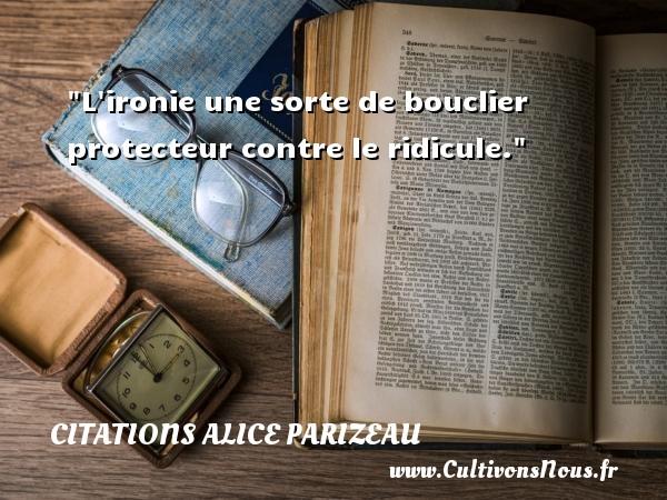Citations Alice Parizeau - Citation ridicule - L ironie une sorte de bouclier protecteur contre le ridicule. Une citation d  Alice Parizeau CITATIONS ALICE PARIZEAU
