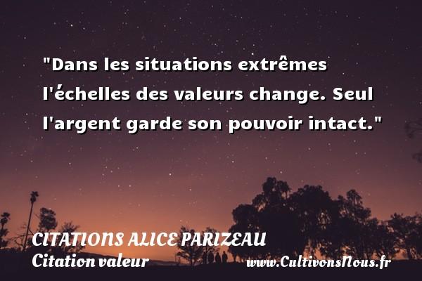 Citations Alice Parizeau - Citation valeur - Dans les situations extrêmes l échelles des valeurs change. Seul l argent garde son pouvoir intact. Une citation d  Alice Parizeau CITATIONS ALICE PARIZEAU