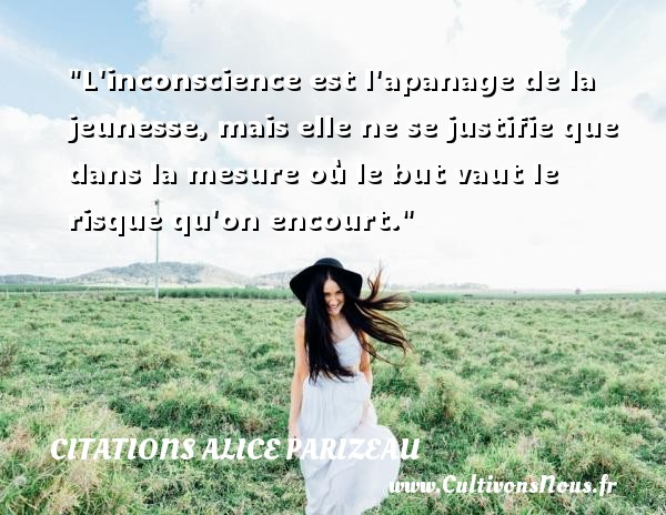 Citations Alice Parizeau - Citation conscience - L inconscience est l apanage de la jeunesse, mais elle ne se justifie que dans la mesure où le but vaut le risque qu on encourt. Une citation d  Alice Parizeau CITATIONS ALICE PARIZEAU