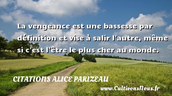 Citations Alice Parizeau - Citation vengeance - La vengeance est une bassesse par définition et vise à salir l autre, même si c est l être le plus cher au monde. Une citation d  Alice Parizeau CITATIONS ALICE PARIZEAU
