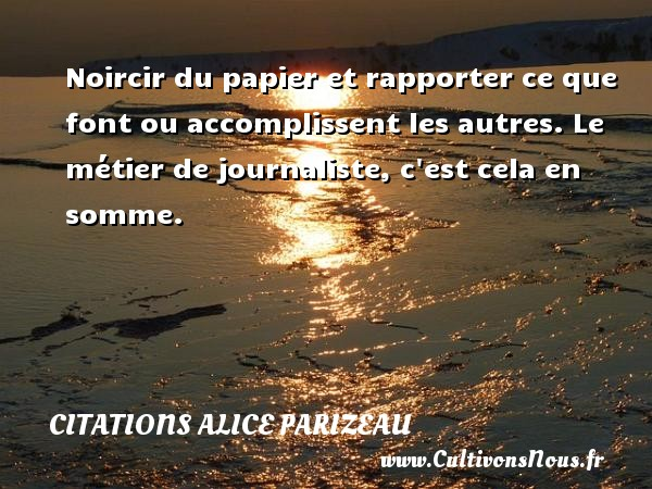 Citations Alice Parizeau - Citation porte - Noircir du papier et rapporter ce que font ou accomplissent les autres. Le métier de journaliste, c est cela en somme. Une citation d  Alice Parizeau CITATIONS ALICE PARIZEAU