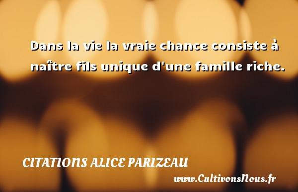 Dans la vie la vraie chance consiste à naître fils unique d une famille riche. Une citation d  Alice Parizeau CITATIONS ALICE PARIZEAU - Citation mon fils