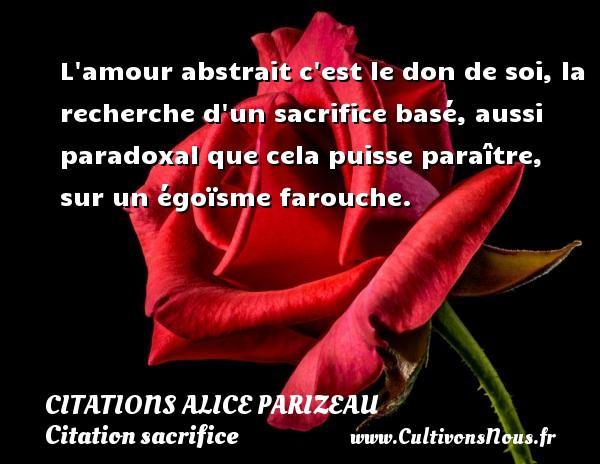 L amour abstrait c est le don de soi, la recherche d un sacrifice basé, aussi paradoxal que cela puisse paraître, sur un égoïsme farouche. Une citation d  Alice Parizeau CITATIONS ALICE PARIZEAU - Citation sacrifice