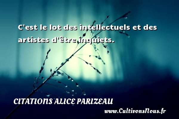 C est le lot des intellectuels et des artistes d être inquiets. Une citation d  Alice Parizeau CITATIONS ALICE PARIZEAU