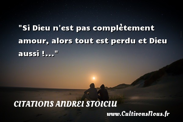 Si Dieu n est pas complètement amour, alors tout est perdu et Dieu aussi !... Une citation d  Andrei Stoiciu CITATIONS ANDREI STOICIU - Citations amour perdu