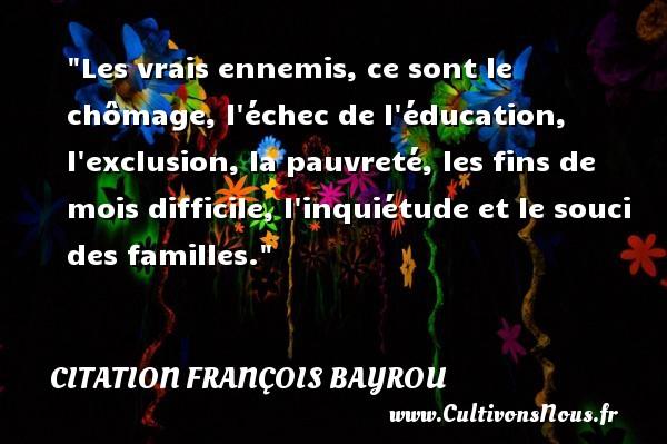 Les vrais ennemis, ce sont le chômage, l échec de l éducation, l exclusion, la pauvreté, les fins de mois difficile, l inquiétude et le souci des familles. Une citation de François Bayrou CITATION FRANÇOIS BAYROU - Citation François Bayrou