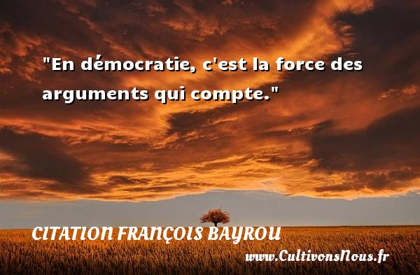 En démocratie, c est la force des arguments qui compte. Une citation de François Bayrou CITATION FRANÇOIS BAYROU - Citation François Bayrou