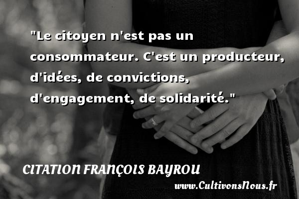 Le citoyen n est pas un consommateur. C est un producteur, d idées, de convictions, d engagement, de solidarité. Une citation de François Bayrou CITATION FRANÇOIS BAYROU - Citation François Bayrou - Citation conviction