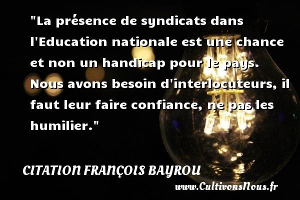 La présence de syndicats dans l Education nationale est une chance et non un handicap pour le pays. Nous avons besoin d interlocuteurs, il faut leur faire confiance, ne pas les humilier. Une citation de François Bayrou CITATION FRANÇOIS BAYROU - Citation François Bayrou