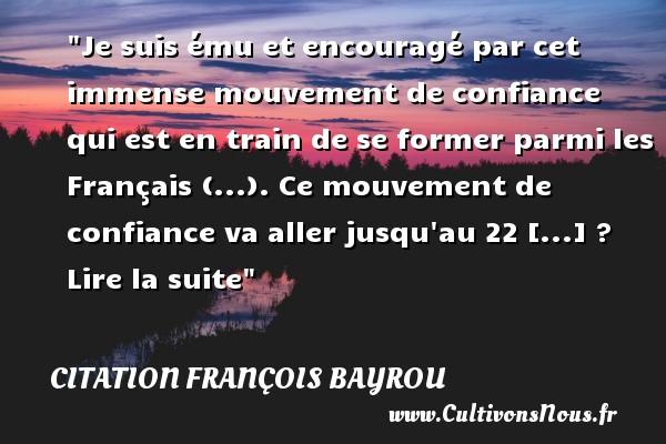 Citation François Bayrou - Je suis ému et encouragé par cet immense mouvement de confiance qui est en train de se former parmi les Français (...). Ce mouvement de confiance va aller jusqu au 22 [...] ? Lire la suite Une citation de François Bayrou CITATION FRANÇOIS BAYROU