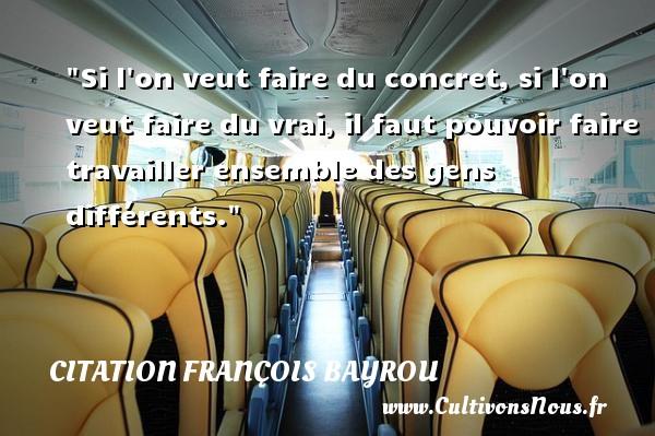 Citation François Bayrou - Si l on veut faire du concret, si l on veut faire du vrai, il faut pouvoir faire travailler ensemble des gens différents. Une citation de François Bayrou CITATION FRANÇOIS BAYROU