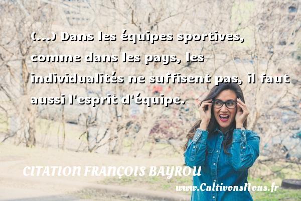 (...) Dans les équipes sportives, comme dans les pays, les individualités ne suffisent pas, il faut aussi l esprit d équipe. Une citation de François Bayrou CITATION FRANÇOIS BAYROU - Citation François Bayrou