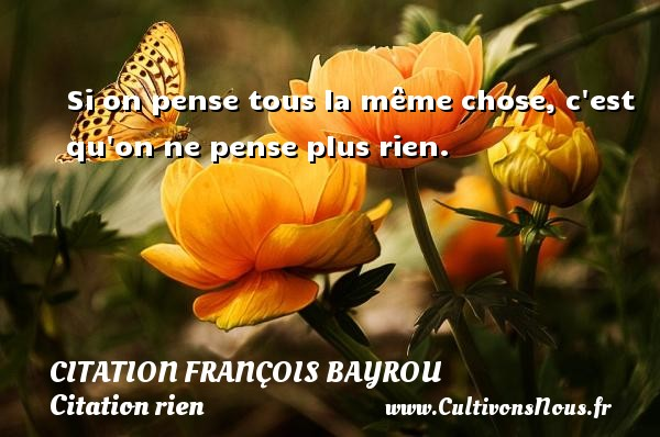 Si on pense tous la même chose, c est qu on ne pense plus rien. Une citation de François Bayrou CITATION FRANÇOIS BAYROU - Citation François Bayrou - Citation rien