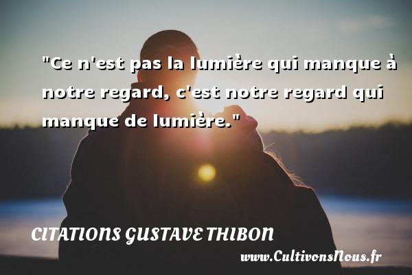 Ce n est pas la lumière qui manque à notre regard, c est notre regard qui manque de lumière. Une citation de Gustave Thibon CITATIONS GUSTAVE THIBON - Citation regret