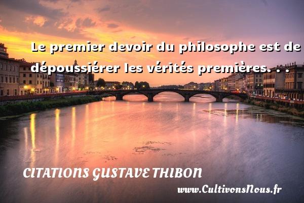 Le premier devoir du philosophe est de dépoussiérer les vérités premières. . . Une citation de Gustave Thibon CITATIONS GUSTAVE THIBON