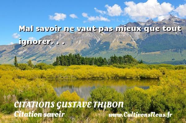 Mal savoir ne vaut pas mieux que tout ignorer. . . Une citation de Gustave Thibon CITATIONS GUSTAVE THIBON - Citation savoir