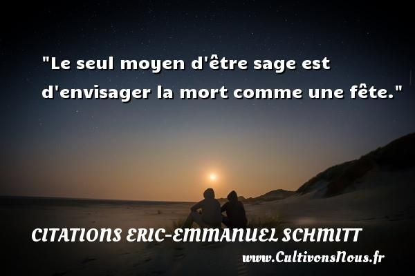 Citations Eric-Emmanuel Schmitt - Citation fête - Le seul moyen d être sage est d envisager la mort comme une fête. Une citation d  Eric-Emmanuel Schmitt CITATIONS ERIC-EMMANUEL SCHMITT