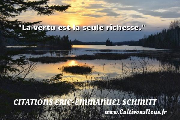 La vertu est la seule richesse. Une citation d  Eric-Emmanuel Schmitt CITATIONS ERIC-EMMANUEL SCHMITT