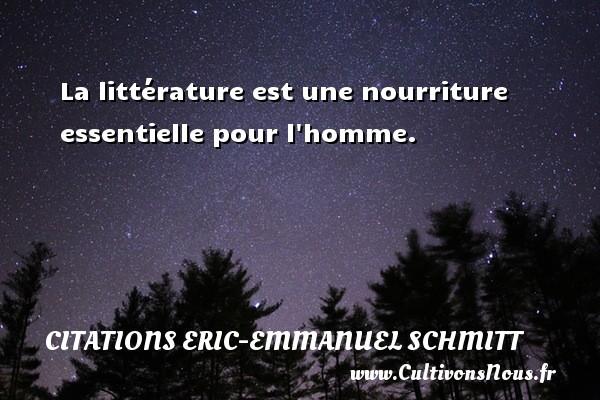 Citations Eric-Emmanuel Schmitt - La littérature est une nourriture essentielle pour l homme. Une citation d  Eric-Emmanuel Schmitt CITATIONS ERIC-EMMANUEL SCHMITT