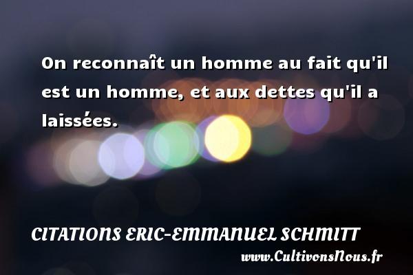 Citations Eric-Emmanuel Schmitt - On reconnaît un homme au fait qu il est un homme, et aux dettes qu il a laissées. Une citation d  Eric-Emmanuel Schmitt CITATIONS ERIC-EMMANUEL SCHMITT