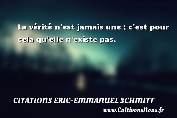 Citations Eric-Emmanuel Schmitt - La vérité n est jamais une ; c est pour cela qu elle n existe pas. Une citation d  Eric-Emmanuel Schmitt CITATIONS ERIC-EMMANUEL SCHMITT