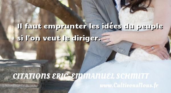 Citations Eric-Emmanuel Schmitt - Il faut emprunter les idées du peuple si l on veut le diriger. Une citation d  Eric-Emmanuel Schmitt CITATIONS ERIC-EMMANUEL SCHMITT