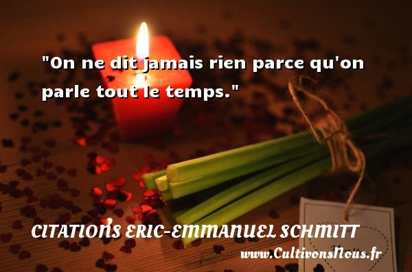 On ne dit jamais rien parce qu on parle tout le temps. Une citation d  Eric-Emmanuel Schmitt CITATIONS ERIC-EMMANUEL SCHMITT